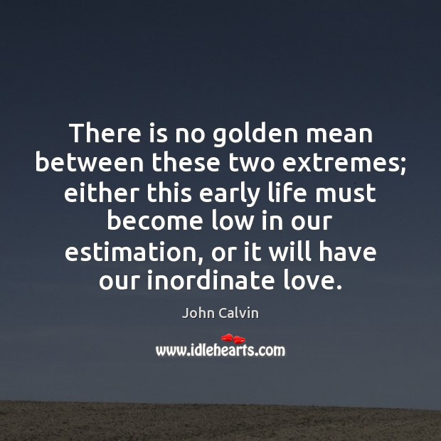 Image, There is no golden mean between these two extremes; either this early