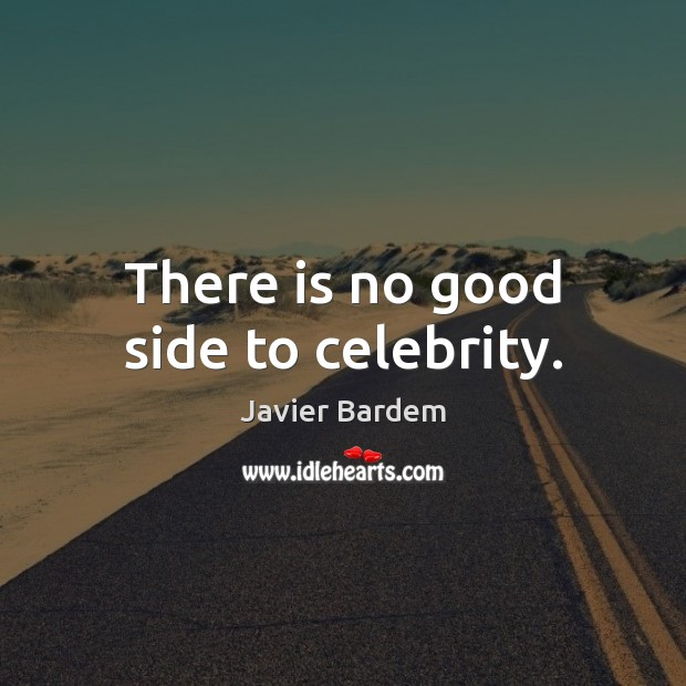 There is no good side to celebrity. Javier Bardem Picture Quote