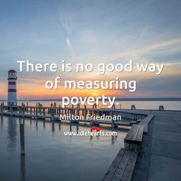 There is no good way of measuring poverty. Milton Friedman Picture Quote