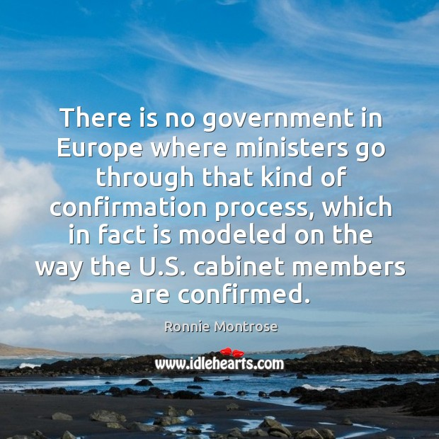 There is no government in europe where ministers go through that kind of confirmation process Image