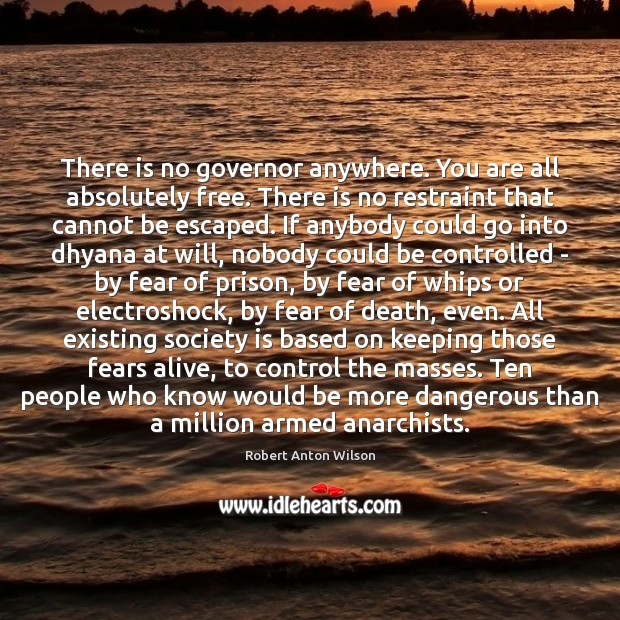 There is no governor anywhere. You are all absolutely free. There is Robert Anton Wilson Picture Quote