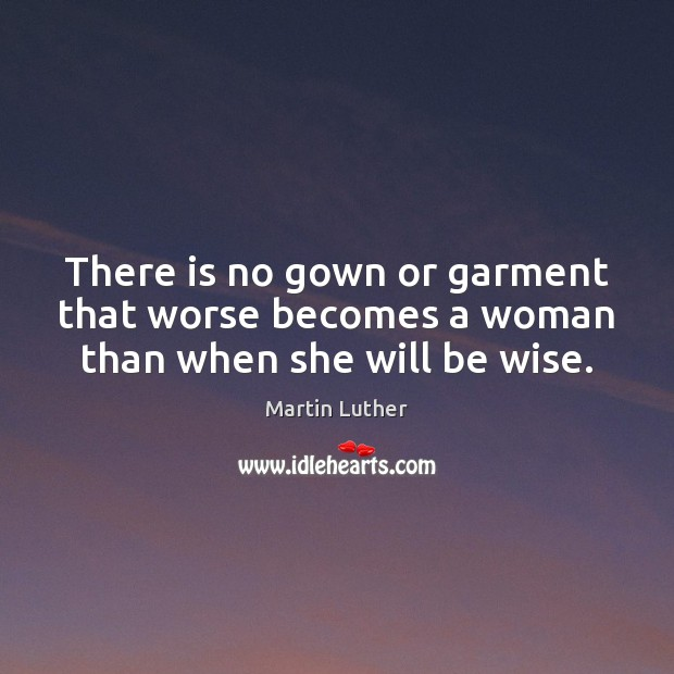 There is no gown or garment that worse becomes a woman than when she will be wise. Image