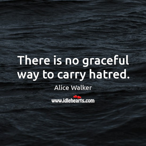 There is no graceful way to carry hatred. Image