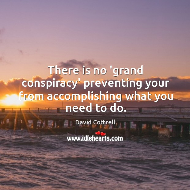 There is no 'grand conspiracy' preventing your from accomplishing what you need to do. David Cottrell Picture Quote