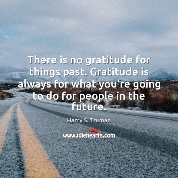 There is no gratitude for things past. Gratitude is always for what Harry S. Truman Picture Quote