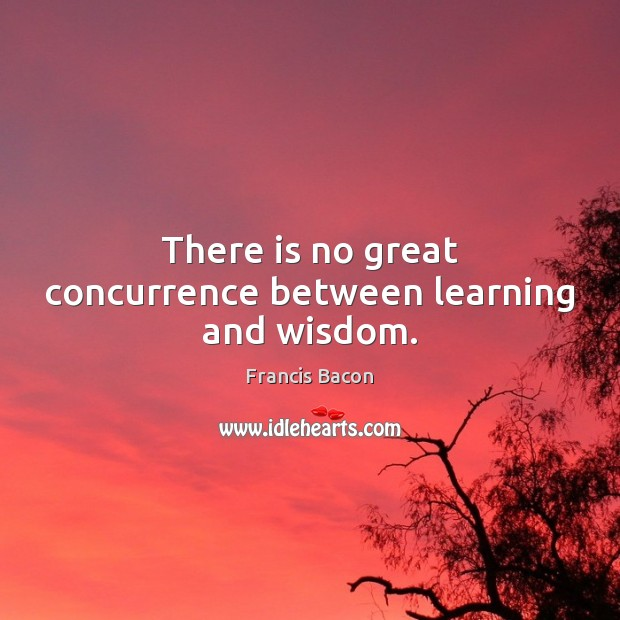 There is no great concurrence between learning and wisdom. Francis Bacon Picture Quote