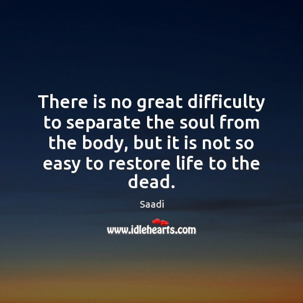 There is no great difficulty to separate the soul from the body, Saadi Picture Quote