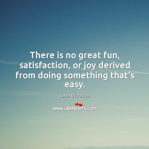 There is no great fun, satisfaction, or joy derived from doing something that's easy. Image