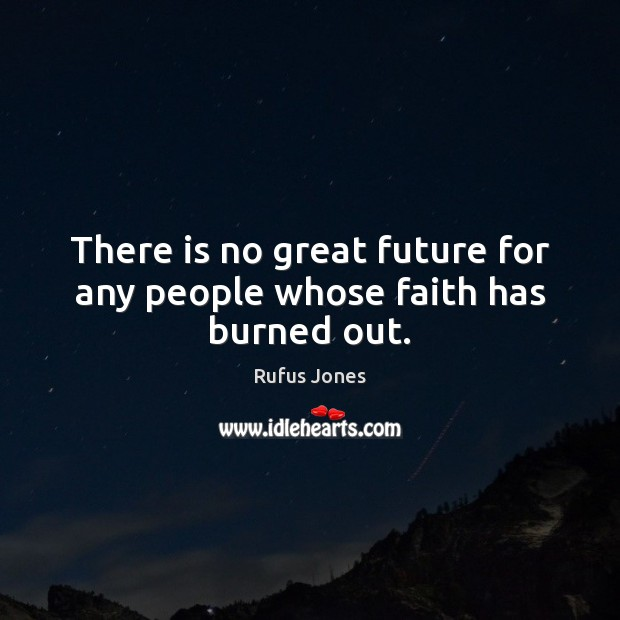 There is no great future for any people whose faith has burned out. Image