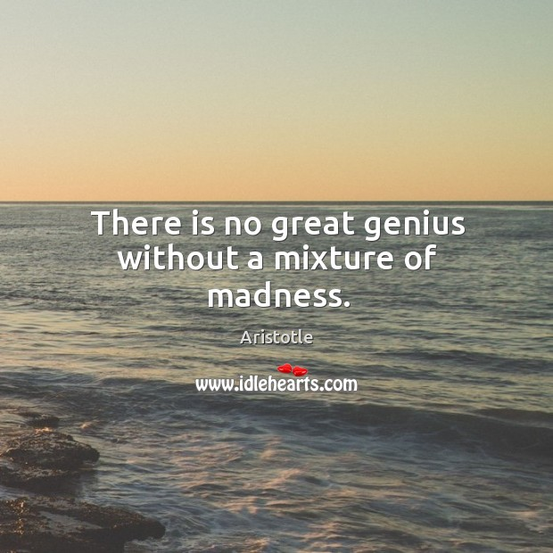 Image, There is no great genius without a mixture of madness.