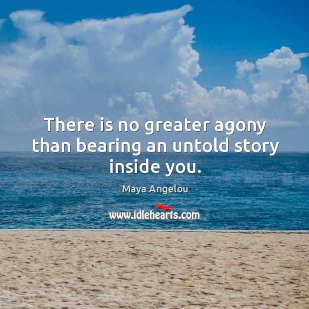 Image, There is no greater agony than bearing an untold story inside you.