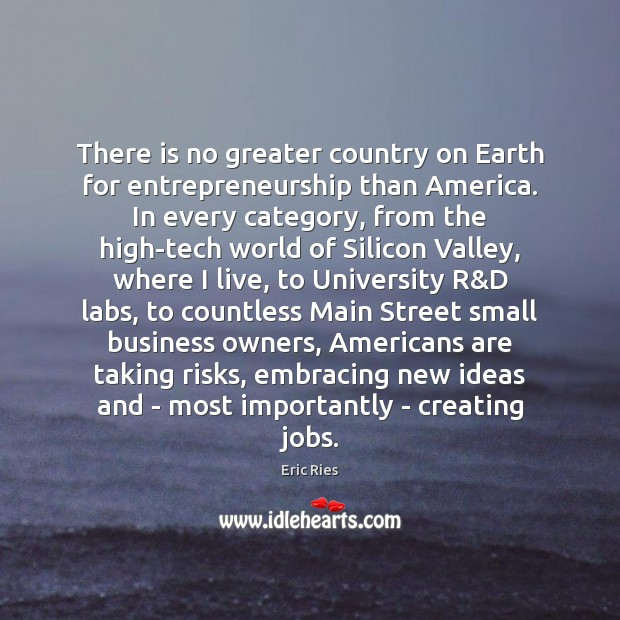 There is no greater country on Earth for entrepreneurship than America. In Eric Ries Picture Quote