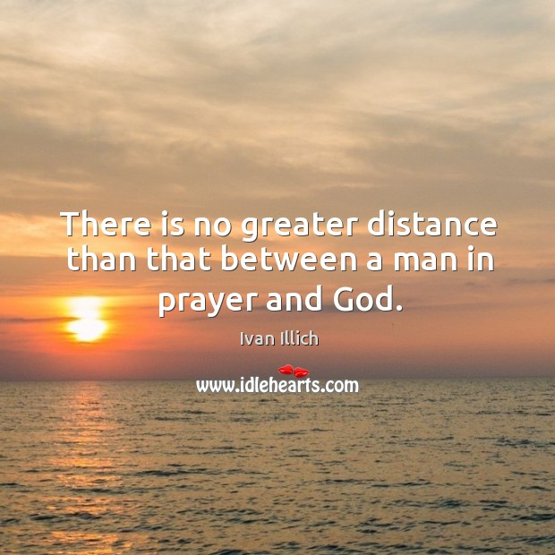 There is no greater distance than that between a man in prayer and God. Image