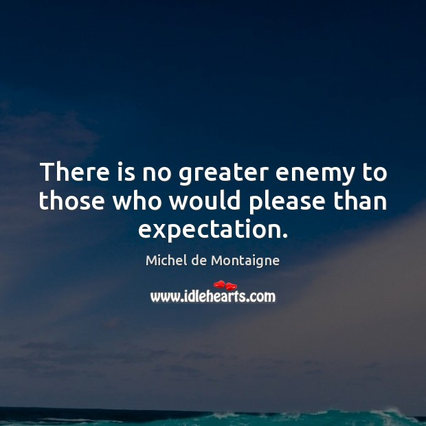 Image, There is no greater enemy to those who would please than expectation.