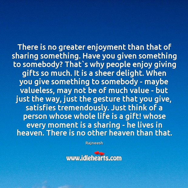 There is no greater enjoyment than that of sharing something. Have you Image