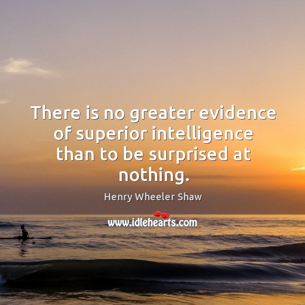 There is no greater evidence of superior intelligence than to be surprised at nothing. Image