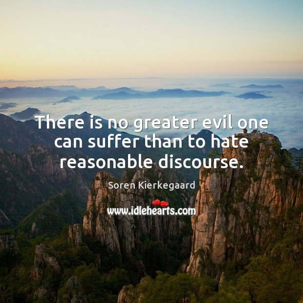 There is no greater evil one can suffer than to hate reasonable discourse. Soren Kierkegaard Picture Quote