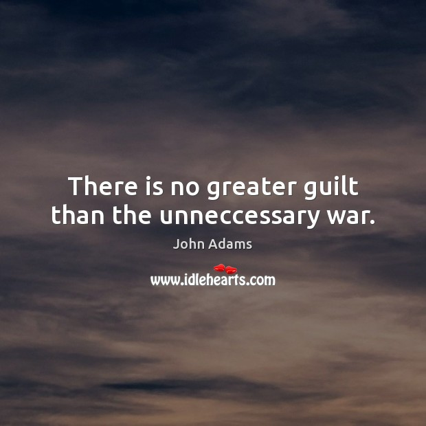 There is no greater guilt than the unneccessary war. John Adams Picture Quote