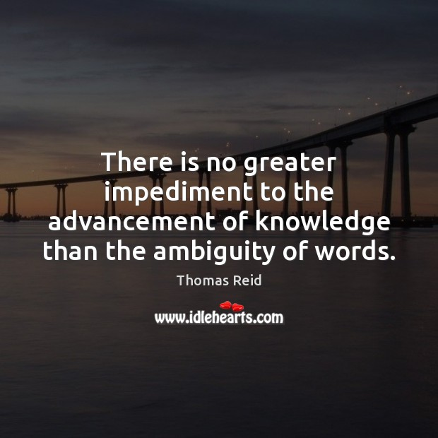 Image, There is no greater impediment to the advancement of knowledge than the