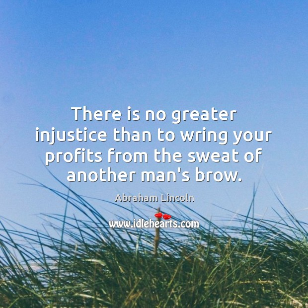 Image, There is no greater injustice than to wring your profits from the