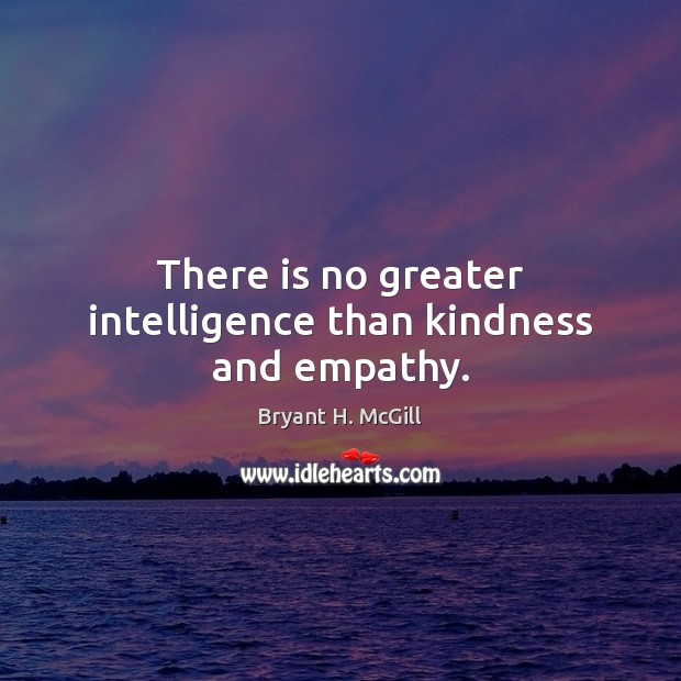 There is no greater intelligence than kindness and empathy. Bryant H. McGill Picture Quote