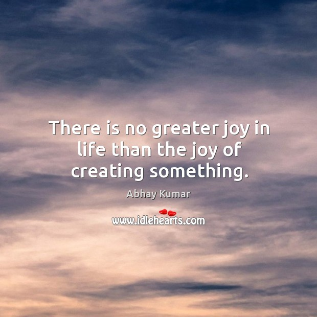 Image, There is no greater joy in life than the joy of creating something.