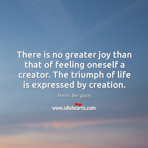 There is no greater joy than that of feeling oneself a creator. The triumph of life is expressed by creation. Henri Bergson Picture Quote
