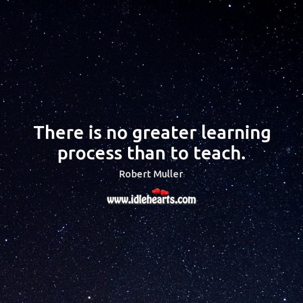 There is no greater learning process than to teach. Robert Muller Picture Quote