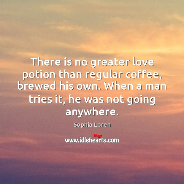 There is no greater love potion than regular coffee, brewed his own. Sophia Loren Picture Quote