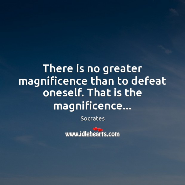 There is no greater magnificence than to defeat oneself. That is the magnificence… Image