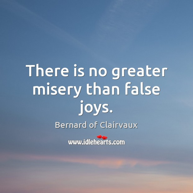 There is no greater misery than false joys. Image