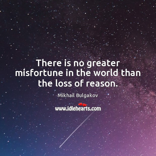 There is no greater misfortune in the world than the loss of reason. Image
