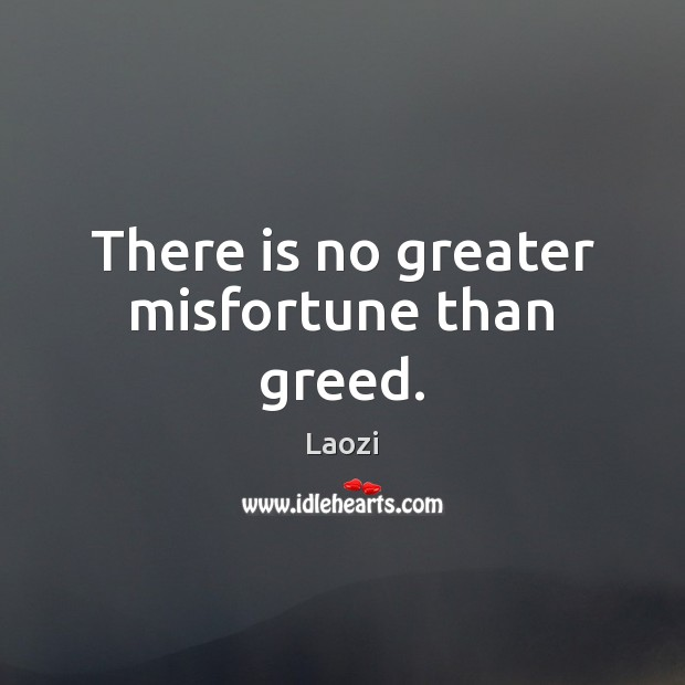 There is no greater misfortune than greed. Image