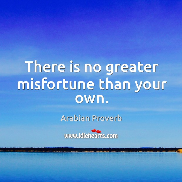 There is no greater misfortune than your own. Arabian Proverbs Image