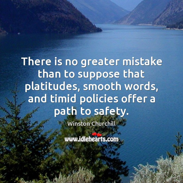 Image, There is no greater mistake than to suppose that platitudes, smooth words,