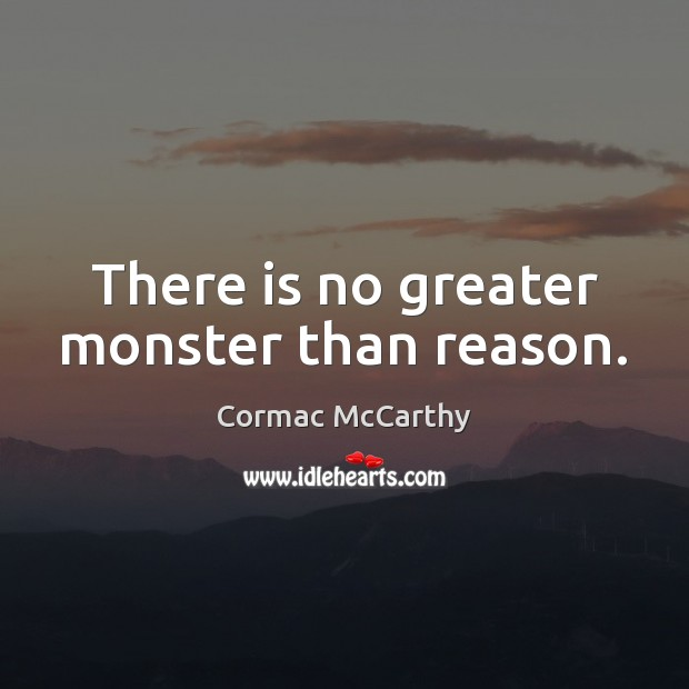 There is no greater monster than reason. Image