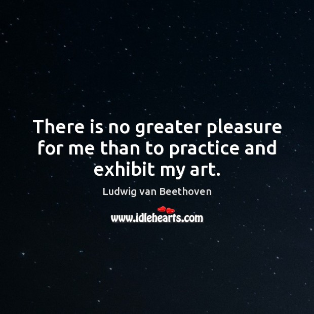 There is no greater pleasure for me than to practice and exhibit my art. Ludwig van Beethoven Picture Quote