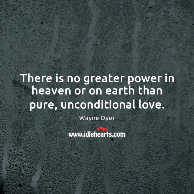 Image, There is no greater power in heaven or on earth than pure, unconditional love.