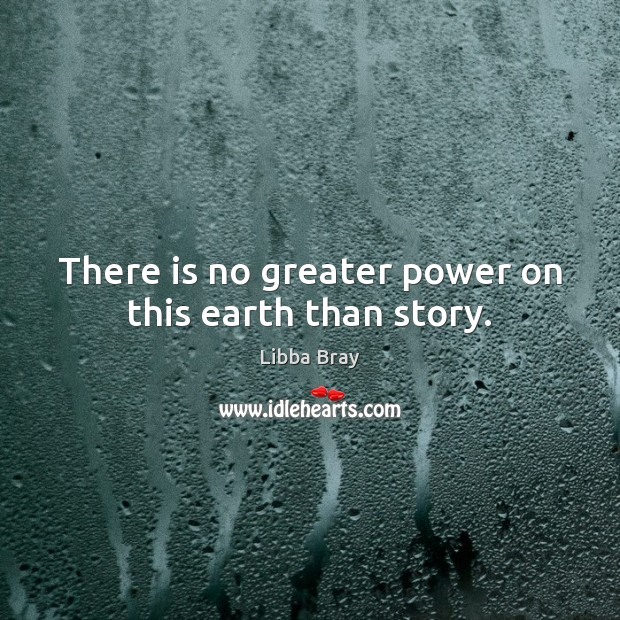 There is no greater power on this earth than story. Libba Bray Picture Quote