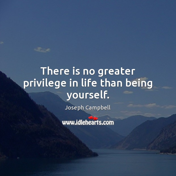There is no greater privilege in life than being yourself. Joseph Campbell Picture Quote