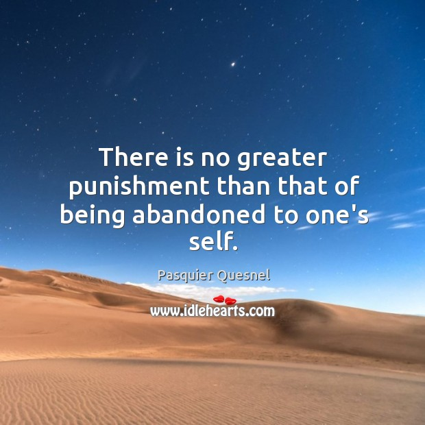 There is no greater punishment than that of being abandoned to one's self. Image