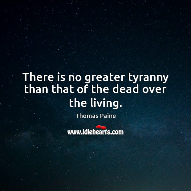 There is no greater tyranny than that of the dead over the living. Thomas Paine Picture Quote