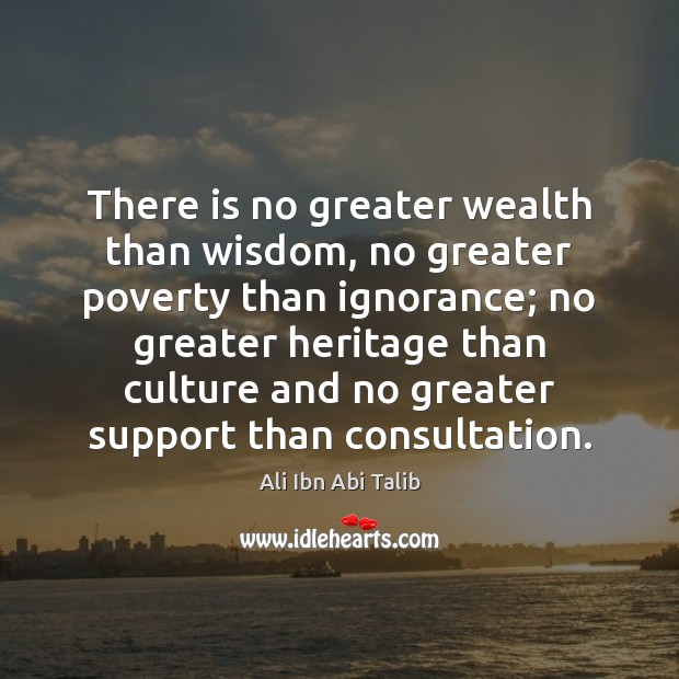 There is no greater wealth than wisdom, no greater poverty than ignorance; Ali Ibn Abi Talib Picture Quote