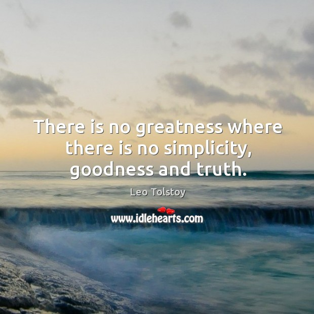 There is no greatness where there is no simplicity, goodness and truth. Image