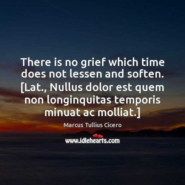 There is no grief which time does not lessen and soften. [Lat., Marcus Tullius Cicero Picture Quote