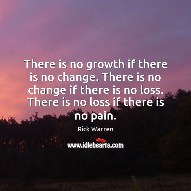 There is no growth if there is no change. There is no Rick Warren Picture Quote
