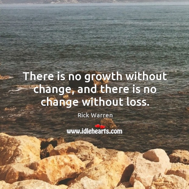 There is no growth without change, and there is no change without loss. Image