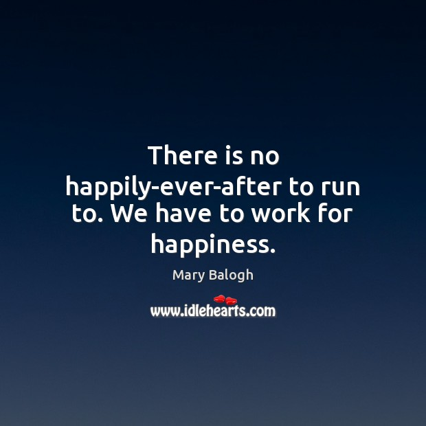 There is no happily-ever-after to run to. We have to work for happiness. Image