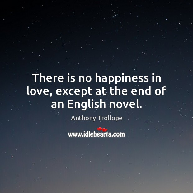 There is no happiness in love, except at the end of an English novel. Anthony Trollope Picture Quote