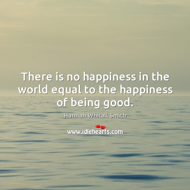 Image, There is no happiness in the world equal to the happiness of being good.